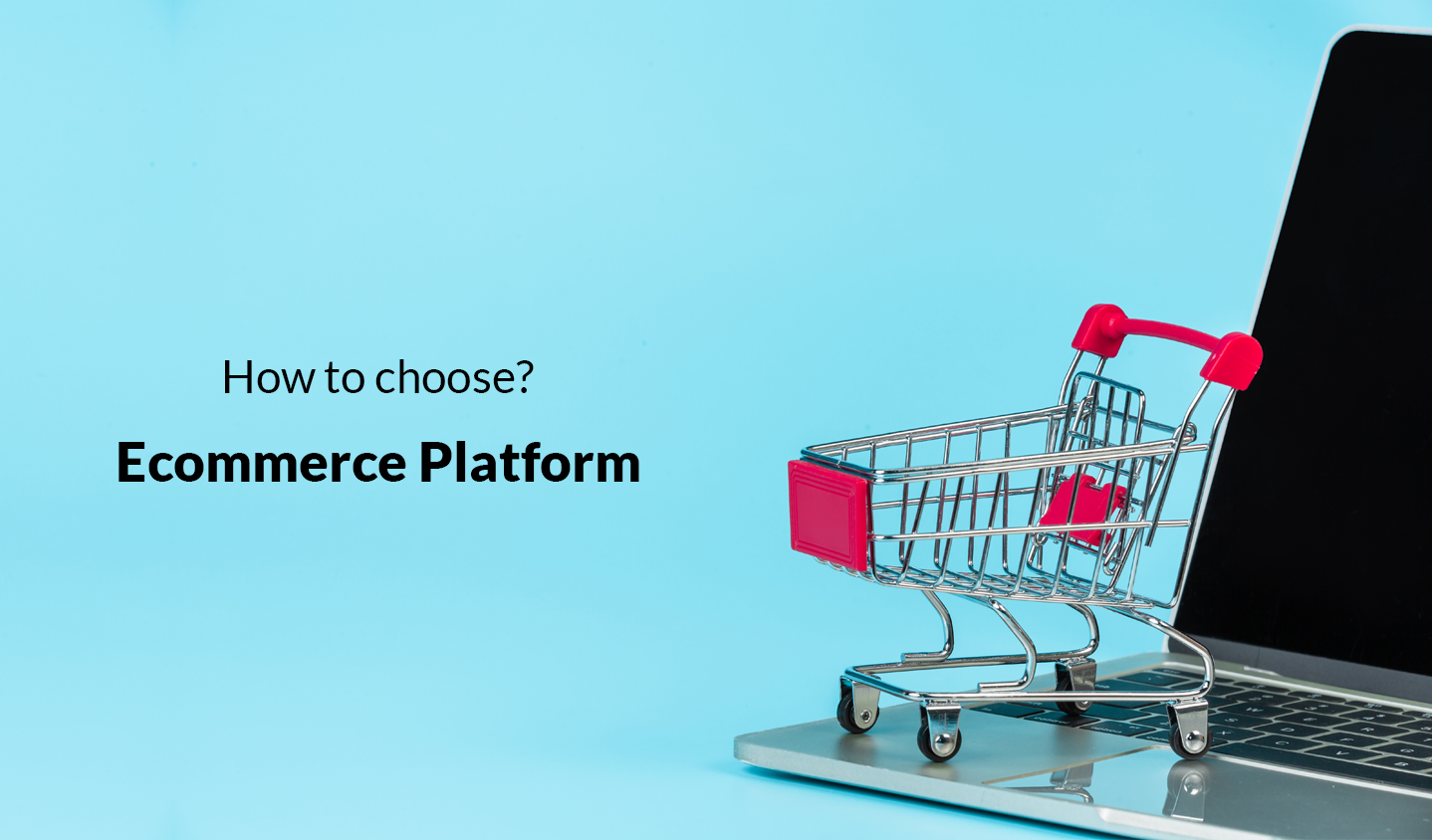 How to choose the right Ecommerce Platform: The Ultimate Guide