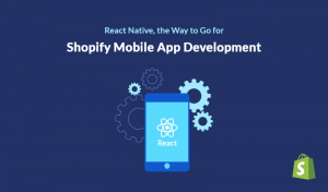 React Native, the Way to Go for Shopify Mobile App Development