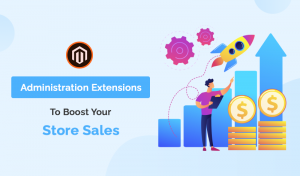 Administration Magento 2 Extensions To Boost Your Store Sales