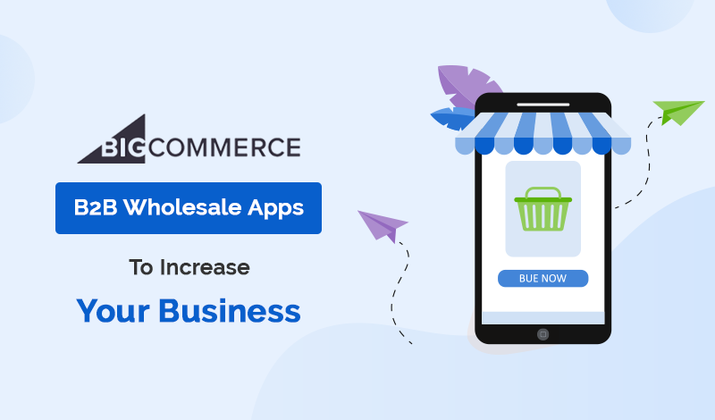 Top 10+ BigCommerce B2BWholesale Apps To Increase Your Business