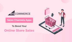 Sales Channels BigCommmerce Apps To Boost Your Online Store Sales