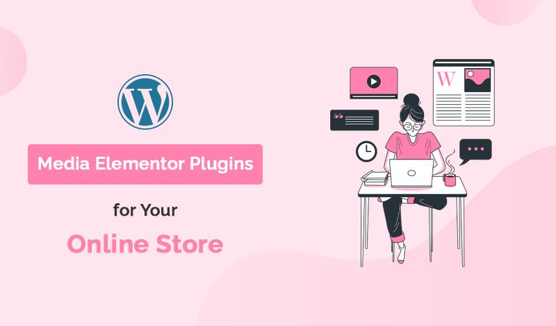 Top 10 Media Elementor WordPress Plugins For Your Online Store