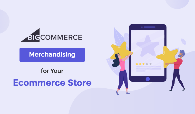 Top Merchandising BigCommerce Apps For Your Ecommerce Store