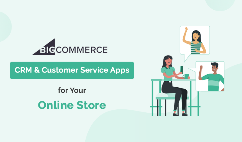 Best CRM & Customer Service BigCommerce Apps For Your Online Store