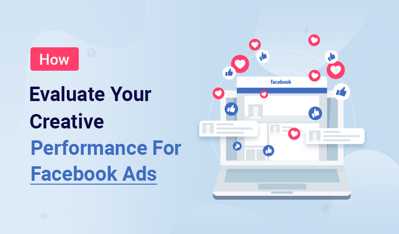 How to Evaluate Your Creative Performance for Facebook Ads